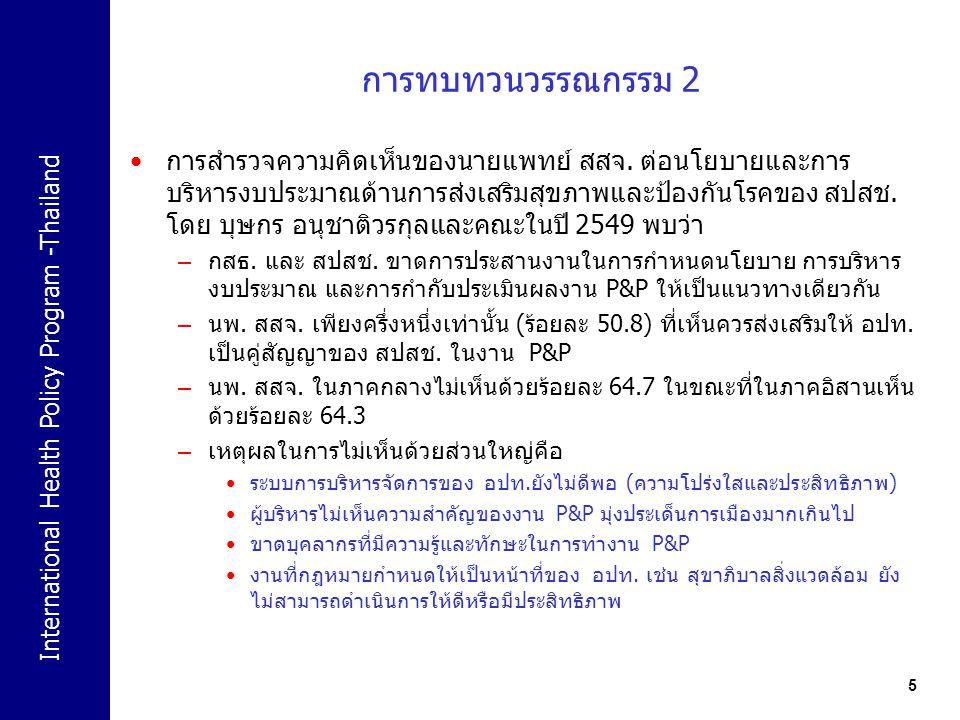 International Health Policy Program -Thailand 6 วัตถุประสงค์ของการศึกษา ประเมินการดำเนินงานของกองทุนสุขภาพระดับตำบล – โครงสร้างการบริหาร การดำเนินการ ธรรมาภิบาล และการจัดการ ด้านการเงิน แผนปฏิบัติการ และ นวตกรรมด้านสุขภาพ วิเคราะห์บทบาทและปฏิสัมพันธ์ของ อปท / สปสช และ หน่วยงานส่วนภูมิภาคในการบริหารจัดการกองทุนฯ เพื่อกำหนดบทบาทที่เหมาะสมของ สปสช กระทรวงสาธารณสุข และกระทรวงมหาดไทย ในการสนับสนุนและพัฒนากองทุนฯ ศึกษาปัจจัยที่มีผลต่อความสำเร็จหรือล้มเหลวของการบริหารงาน กองทุนสุขภาพระดับตำบล รวมทั้งนำเสนอรูปแบบและโครงสร้าง ธรรมาภิบาลที่เหมาะสม