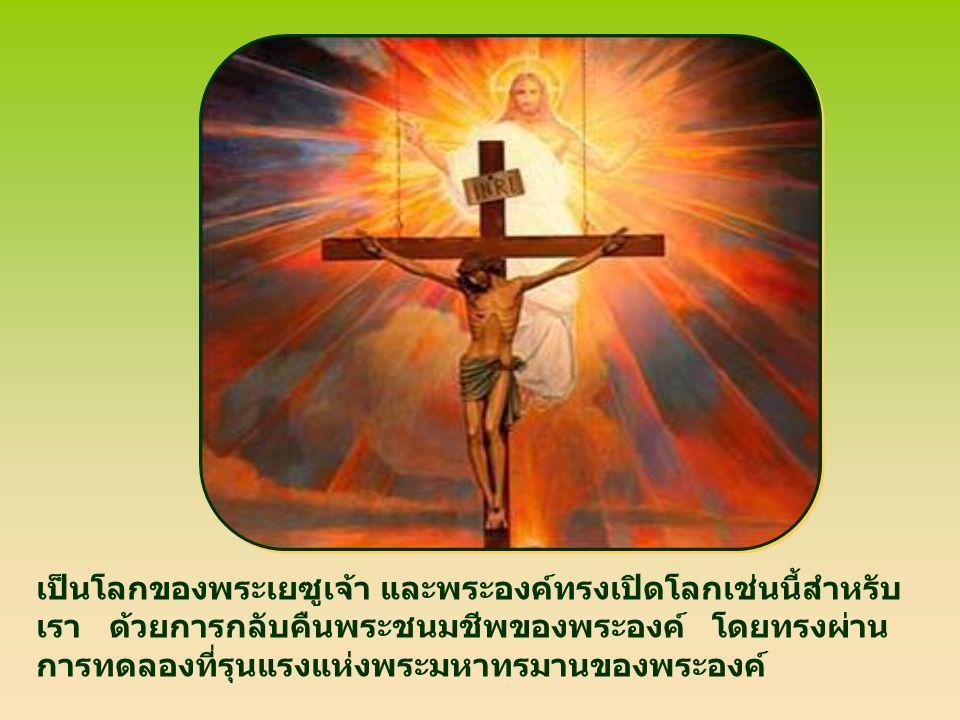 เป็นโลกของพระเยซูเจ้า และพระองค์ทรงเปิดโลกเช่นนี้สำหรับ เรา ด้วยการกลับคืนพระชนมชีพของพระองค์ โดยทรงผ่าน การทดลองที่รุนแรงแห่งพระมหาทรมานของพระองค์