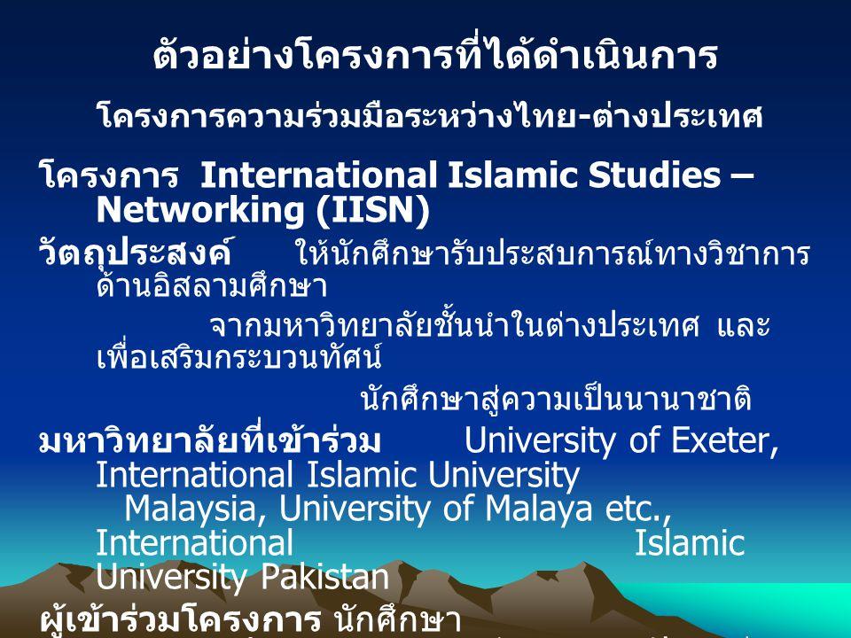 โครงการความร่วมมือระหว่างไทย - ต่างประเทศ โครงการ International Islamic Studies – Networking (IISN) วัตถุประสงค์ ให้นักศึกษารับประสบการณ์ทางวิชาการ ด้านอิสลามศึกษา จากมหาวิทยาลัยชั้นนำในต่างประเทศ และ เพื่อเสริมกระบวนทัศน์ นักศึกษาสู่ความเป็นนานาชาติ มหาวิทยาลัยที่เข้าร่วม University of Exeter, International Islamic University Malaysia, University of Malaya etc., International Islamic University Pakistan ผู้เข้าร่วมโครงการ นักศึกษา มหาวิทยาลัยสงขลานครินทร์ วิทยาเขตปัตตานี 27 คน งบประมาณ 10,171,760.00 บาท ตัวอย่างโครงการที่ได้ดำเนินการ