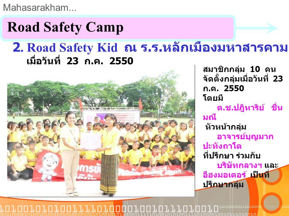 Mahasarakham... 1. Road Safety Camp โรงเรียนเขื่อนพิทยาสรรค์ สมาชิกกลุ่ม 10 คน จัดตั้งกลุ่มเมื่อวันที่ 26 มิถุนายน 2550 โดยมี นายอิศรา วงษาวัตร หัวหน้