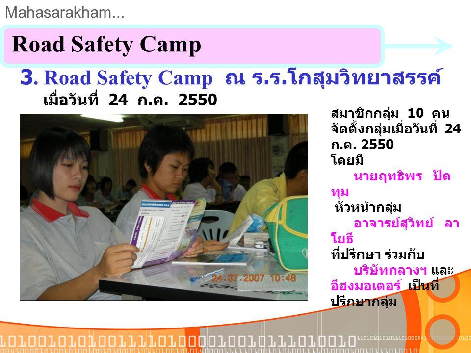Mahasarakham... 2. Road Safety Kid ณ ร. ร. หลักเมืองมหาสารคาม เมื่อวันที่ 23 ก. ค. 2550 Road Safety Camp สมาชิกกลุ่ม 10 คน จัดตั้งกลุ่มเมื่อวันที่ 23