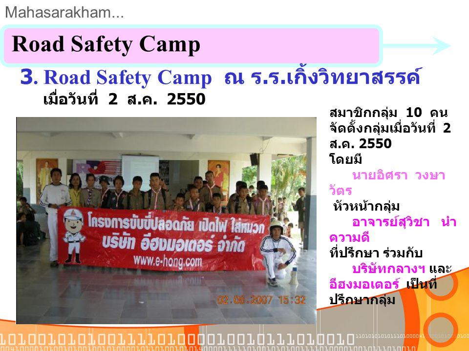 Mahasarakham... 3. Road Safety Camp ณ ร. ร. โกสุมวิทยาสรรค์ เมื่อวันที่ 24 ก. ค. 2550 Road Safety Camp สมาชิกกลุ่ม 10 คน จัดตั้งกลุ่มเมื่อวันที่ 24 ก.