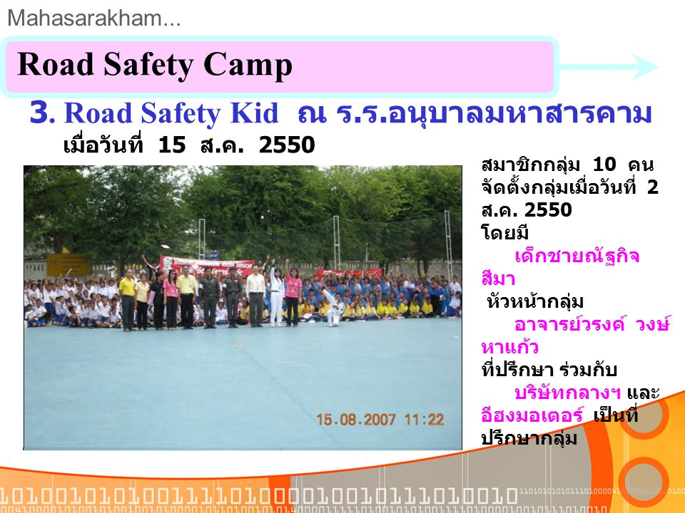 Mahasarakham... 3. Road Safety Camp ณ ร. ร. เกิ้งวิทยาสรรค์ เมื่อวันที่ 2 ส. ค. 2550 Road Safety Camp สมาชิกกลุ่ม 10 คน จัดตั้งกลุ่มเมื่อวันที่ 2 ส. ค