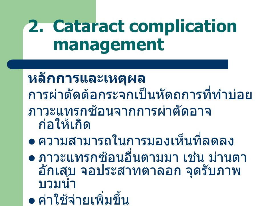 2.Cataract complication management หลักการและเหตุผล การผ่าตัดต้อกระจกเป็นหัตถการที่ทำบ่อย ภาวะแทรกซ้อนจากการผ่าตัดอาจ ก่อให้เกิด ความสามารถในการมองเห็