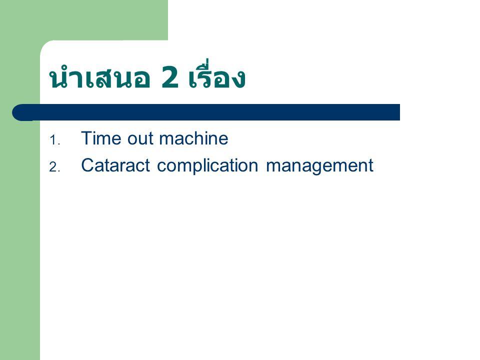 นำเสนอ 2 เรื่อง 1. Time out machine 2. Cataract complication management