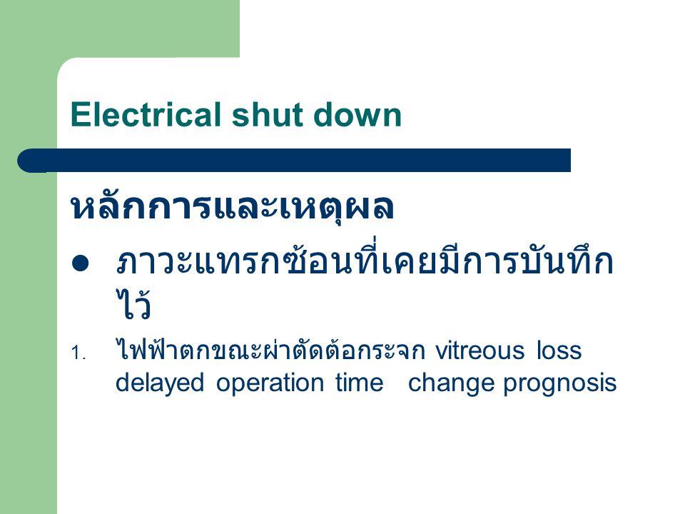 Electrical shut down หลักการและเหตุผล ภาวะแทรกซ้อนที่เคยมีการบันทึก ไว้ 1. ไฟฟ้าตกขณะผ่าตัดต้อกระจก vitreous loss delayed operation time change progno