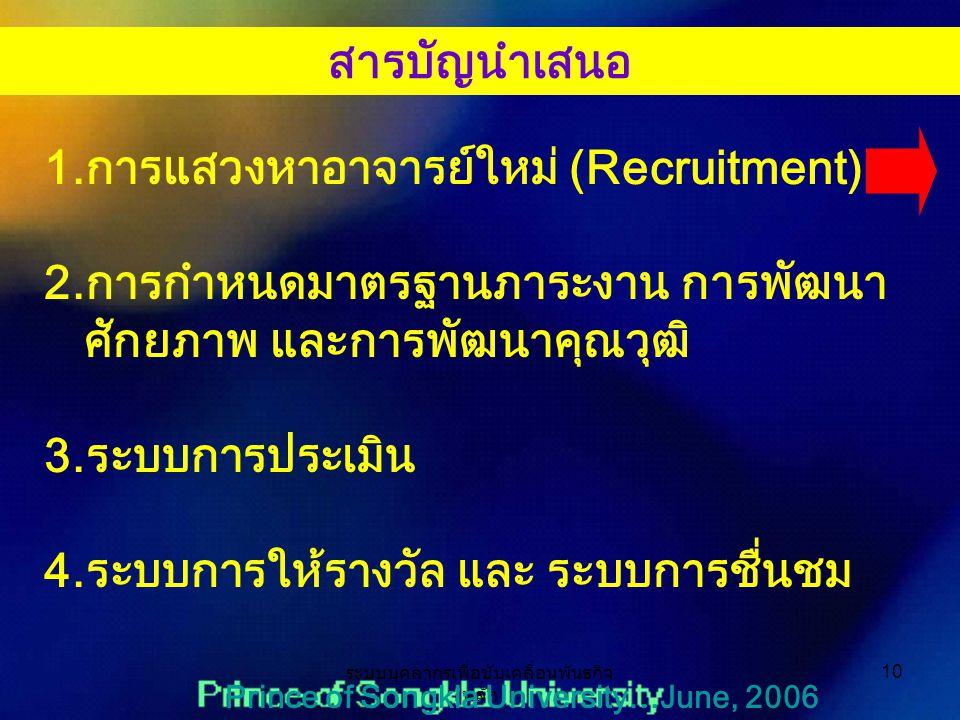 ระบบบุคลากรเพื่อขับเคลื่อนพันธกิจ หลัก 10 Prince of Songkla University…June, 2006 1.การแสวงหาอาจารย์ใหม่ (Recruitment) 2.การกำหนดมาตรฐานภาระงาน การพัฒนา ศักยภาพ และการพัฒนาคุณวุฒิ 3.ระบบการประเมิน 4.ระบบการให้รางวัล และ ระบบการชื่นชม สารบัญนำเสนอ