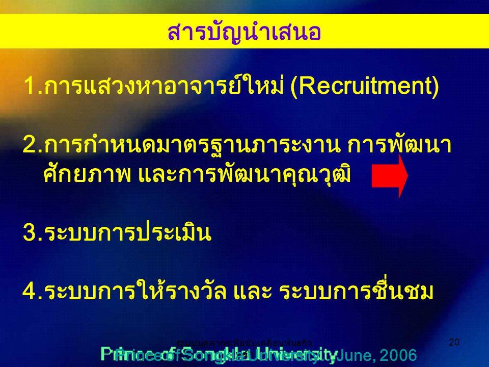 ระบบบุคลากรเพื่อขับเคลื่อนพันธกิจ หลัก 20 Prince of Songkla University…June, 2006 1.การแสวงหาอาจารย์ใหม่ (Recruitment) 2.การกำหนดมาตรฐานภาระงาน การพัฒนา ศักยภาพ และการพัฒนาคุณวุฒิ 3.ระบบการประเมิน 4.ระบบการให้รางวัล และ ระบบการชื่นชม สารบัญนำเสนอ