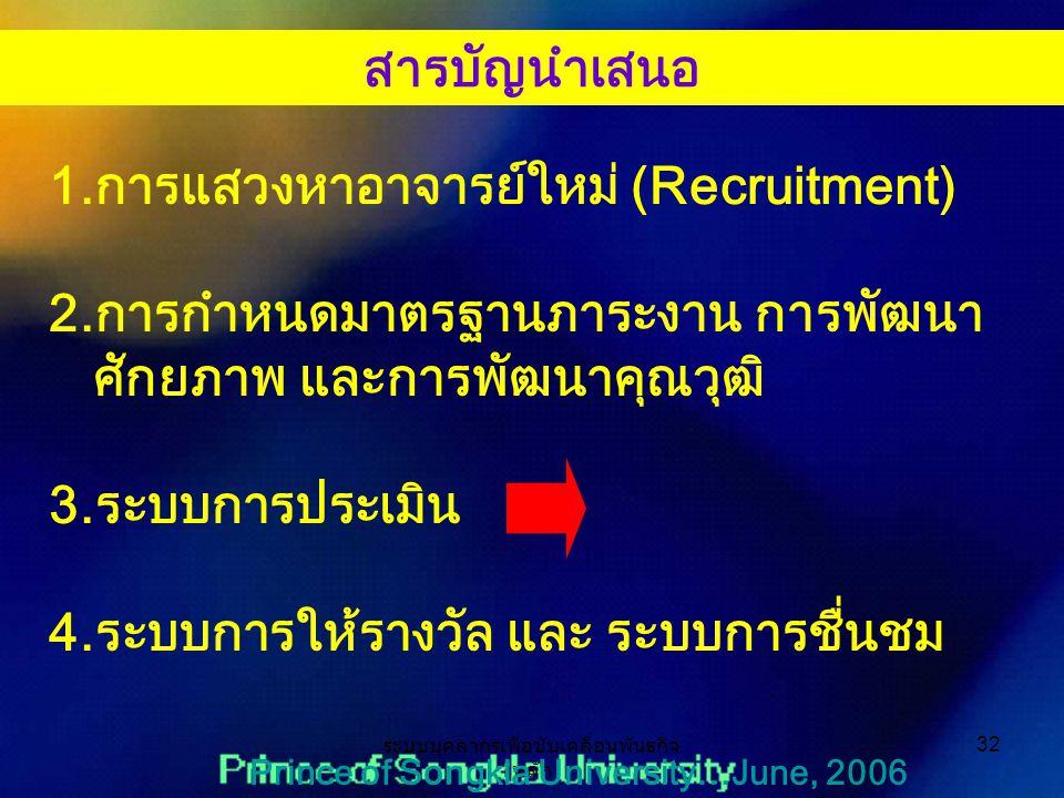 ระบบบุคลากรเพื่อขับเคลื่อนพันธกิจ หลัก 32 Prince of Songkla University…June, 2006 1.การแสวงหาอาจารย์ใหม่ (Recruitment) 2.การกำหนดมาตรฐานภาระงาน การพัฒนา ศักยภาพ และการพัฒนาคุณวุฒิ 3.ระบบการประเมิน 4.ระบบการให้รางวัล และ ระบบการชื่นชม สารบัญนำเสนอ