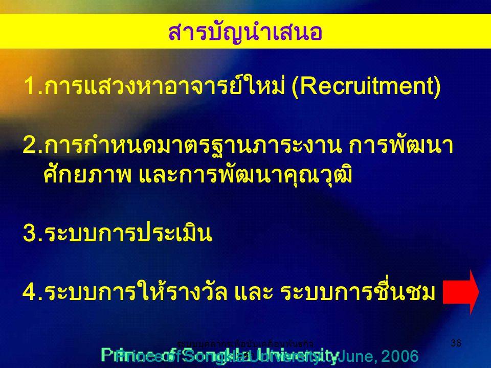 ระบบบุคลากรเพื่อขับเคลื่อนพันธกิจ หลัก 36 Prince of Songkla University…June, 2006 1.การแสวงหาอาจารย์ใหม่ (Recruitment) 2.การกำหนดมาตรฐานภาระงาน การพัฒนา ศักยภาพ และการพัฒนาคุณวุฒิ 3.ระบบการประเมิน 4.ระบบการให้รางวัล และ ระบบการชื่นชม สารบัญนำเสนอ