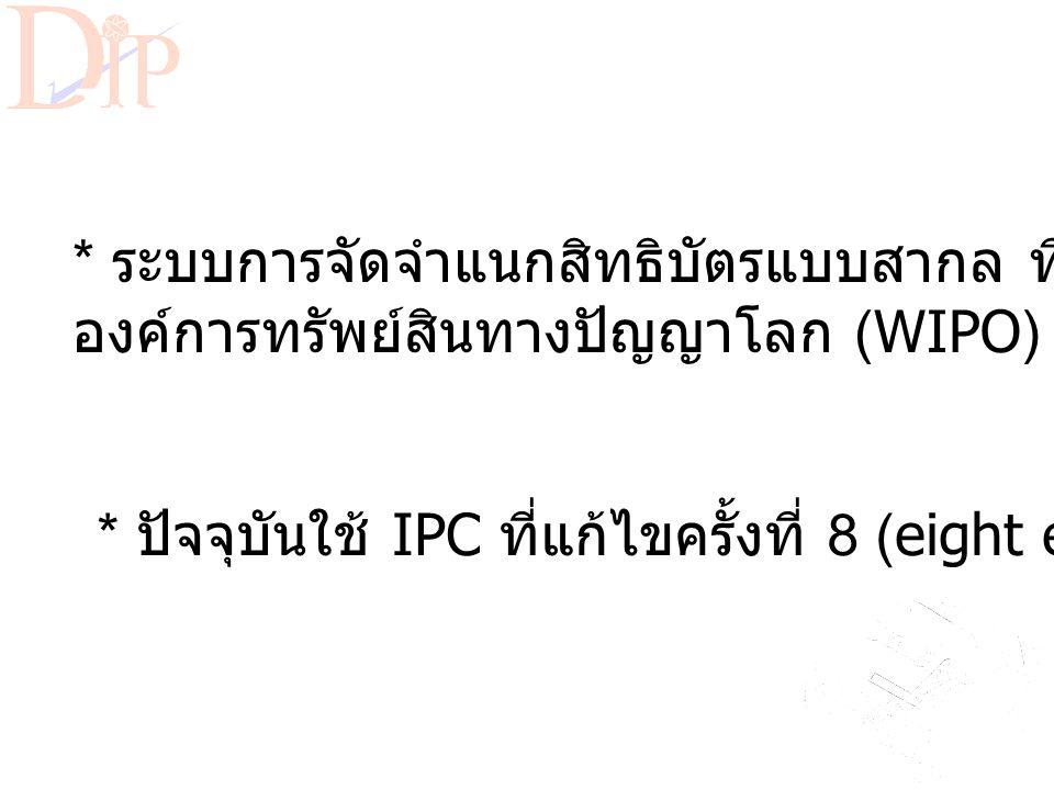 International Patent Classification (IPC) * ระบบการจัดจำแนกสิทธิบัตรแบบสากล ที่จัดทำโดย องค์การทรัพย์สินทางปัญญาโลก (WIPO) * ปัจจุบันใช้ IPC ที่แก้ไขครั้งที่ 8 (eight edition)