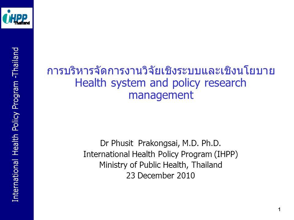 International Health Policy Program -Thailand 2 การบริหารจัดการงานวิจัยระบบสุขภาพ เป็นเครื่องมือในการขับเคลื่อนและบูรณาการงานวิจัย ซึ่งรวมถึงนักวิจัย และสถาบันวิจัยสุขภาพ เข้าเป็นวิถีของกระบวนการนโยบายและการ ปฏิรูประบบสุขภาพ Commission on Health Research for Development เสนอแนวคิดให้ การวิจัยทางสุขภาพเป็นเครื่องมือมุ่งสู่สุขภาวะที่เท่าเทียมและเป็นธรรม  รายงาน Health Research: essential link to equity in development (1990) เกิดแนวคิดการพัฒนา Essential National Health Research (ENHR) Council on Health Research for Development (COHRED) ถ่ายทอดแนวคิด ENHR ไปสู่ประเทศกำลังพัฒนาทั่วโลก แนวร่วมวิจัยนโยบายและระบบสุขภาพ (Alliance for Health Policy Systems Research - AHPSR) in 1996