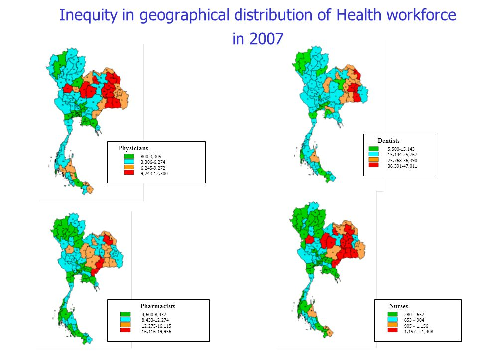 Inequity in geographical distribution of Health workforce in 2007 Physicians 800-3,305 3,306-6,274 6,245-9,272 9,243-12,300 Pharmacists 4,600-8,432 8,433-12,274 12,275-16,115 16,116-19,956 Nurses 280 - 652 653 - 904 905 - 1,156 1,157 – 1,408 Dentists 5,500-15,143 15,144-25,767 25,768-36,390 36,391-47,011