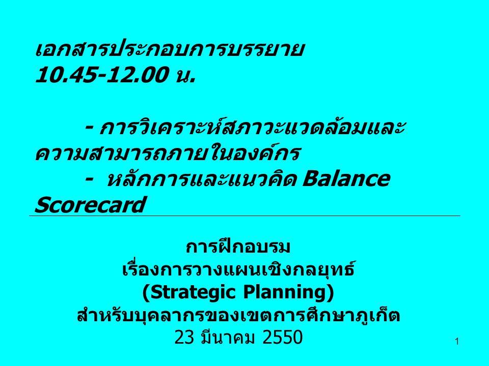 1 การฝึกอบรม เรื่องการวางแผนเชิงกลยุทธ์ (Strategic Planning) สำหรับบุคลากรของเขตการศึกษาภูเก็ต 23 มีนาคม 2550 เอกสารประกอบการบรรยาย 10.45-12.00 น. - ก
