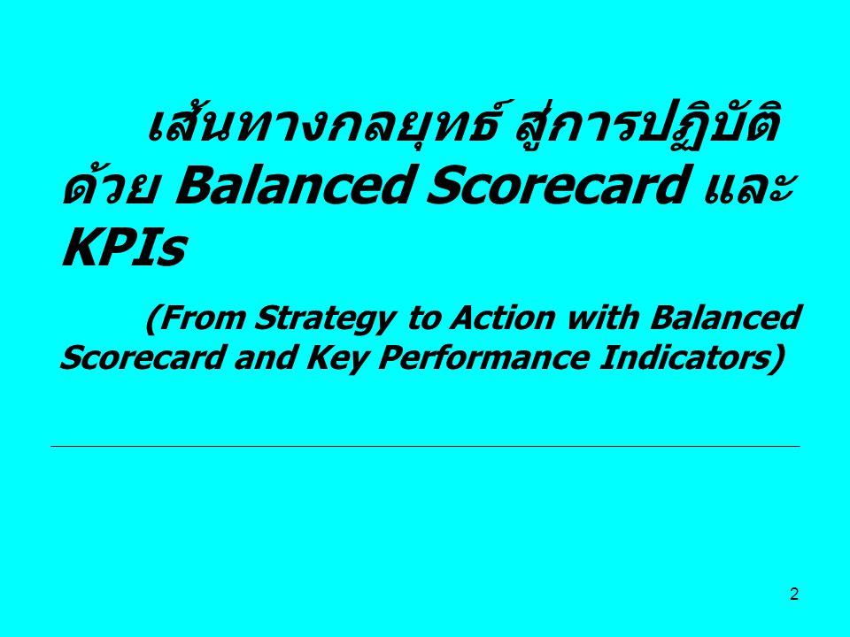 43 Balanced Scorecard เป็นเครื่องมือทางการจัดการที่มีการพัฒนาอย่างต่อเนื่อง เครื่องมือ ในการ ประเมินว่า องค์กร สามารถ ดำเนินตาม วัตถุประสง ค์ทาง ยุทธศาสต ร์ตาม มุมมองทั้ง สี่ด้าน เครื่องมือ ที่ใช้ใน การแปลง ยุทธศาส ตร์สู่การ ปฏิบัติ เครื่องมือ ที่ใช้ใน การ สื่อสาร และ ถ่ายทอด ยุทธศาส ตร์ Human Capital Information Capital Organization Capital CultureLeadershipAlignmentTeamwork Long-Term Shareholder Value Improve Cost Structure Improve Asset Utilization New Revenue Sources Increase Customer Value PriceQualityAvailabilitySelectionFunctionalityServicePartnerBrand Customer Value Proposition Product / Service AttributesRelationshipImage Operation Management Processes Customer Management Processes Innovation Processes Regulatory & Social Processes Sup ply Prod uctio n Distr ibuti on Risk Man age men t Sele ction Acq uisiti on Rete ntio n Gro wth Opp ortu nity ID R&D Portf olio Desi gn / Dev elop Laun ch Envi ron men t Safe ty & Heal th Emp loym ent Com mun ity Productivity StrategyGrowth Strategy Financial Perspective CustomerPerspectiveCustomerPerspective InternalPerspectiveInternalPerspective Learning &GrowthPerspectiveLearning &GrowthPerspective