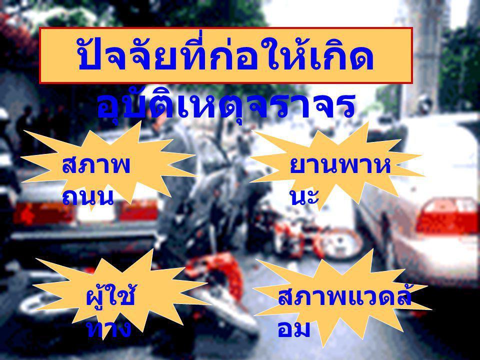 ปัจจัยที่ก่อให้เกิด อุบัติเหตุจราจร สภาพ ถนน ยานพาห นะ ผู้ใช้ ทาง สภาพแวดล้ อม