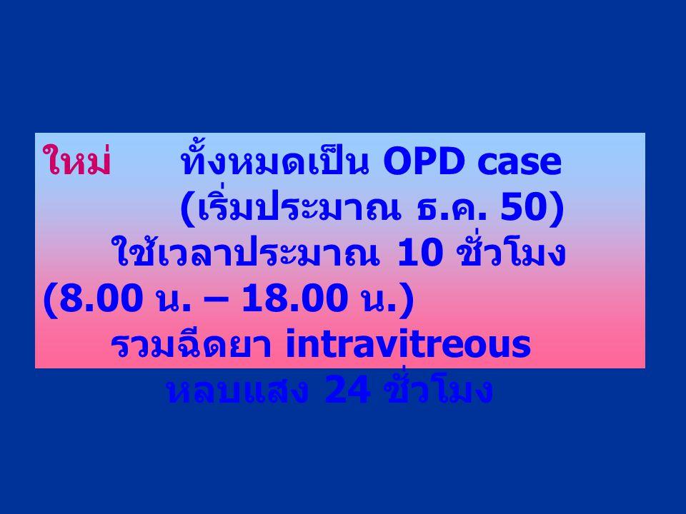 ใหม่ทั้งหมดเป็น OPD case ( เริ่มประมาณ ธ. ค. 50) ใช้เวลาประมาณ 10 ชั่วโมง (8.00 น. – 18.00 น.) รวมฉีดยา intravitreous หลบแสง 24 ชั่วโมง