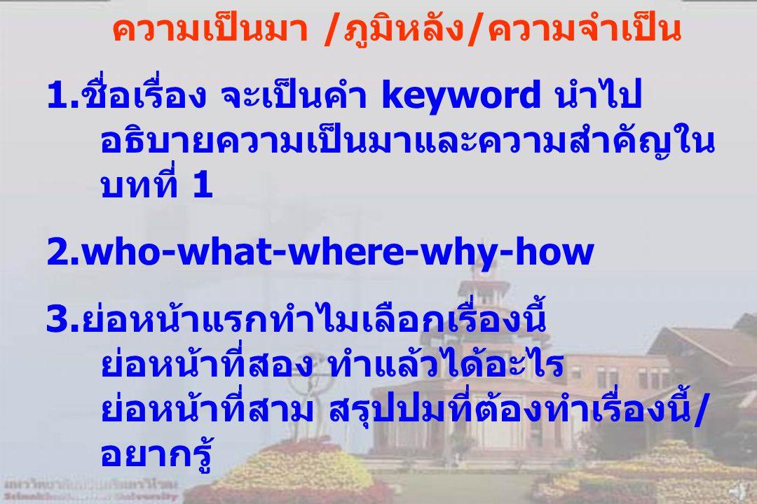 ความเป็นมา /ภูมิหลัง/ความจำเป็น 1.ชื่อเรื่อง จะเป็นคำ keyword นำไป อธิบายความเป็นมาและความสำคัญใน บทที่ 1 2.who-what-where-why-how 3.ย่อหน้าแรกทำไมเลือกเรื่องนี้ ย่อหน้าที่สอง ทำแล้วได้อะไร ย่อหน้าที่สาม สรุปปมที่ต้องทำเรื่องนี้/ อยากรู้