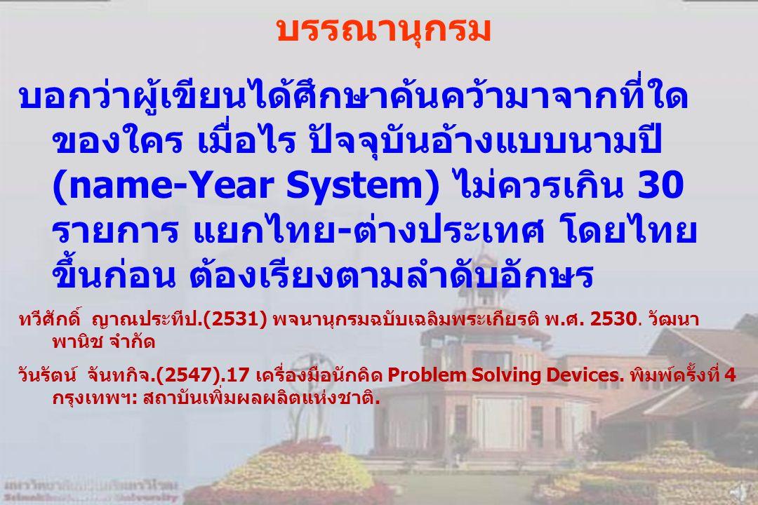 บรรณานุกรม บอกว่าผู้เขียนได้ศึกษาค้นคว้ามาจากที่ใด ของใคร เมื่อไร ปัจจุบันอ้างแบบนามปี (name-Year System) ไม่ควรเกิน 30 รายการ แยกไทย-ต่างประเทศ โดยไทย ขึ้นก่อน ต้องเรียงตามลำดับอักษร ทวีศักดิ์ ญาณประทีป.(2531) พจนานุกรมฉบับเฉลิมพระเกียรติ พ.ศ.