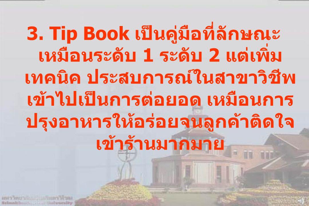 3. Tip Book เป็นคู่มือที่ลักษณะ เหมือนระดับ 1 ระดับ 2 แต่เพิ่ม เทคนิค ประสบการณ์ในสาขาวิชีพ เข้าไปเป็นการต่อยอด เหมือนการ ปรุงอาหารให้อร่อยจนลูกค้าติด