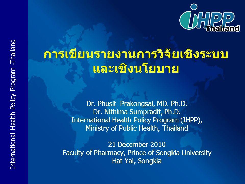 International Health Policy Program -Thailand การเขียนรายงานการวิจัยเชิงระบบ และเชิงนโยบาย Dr. Phusit Prakongsai, MD. Ph.D. Dr. Nithima Sumpradit, Ph.