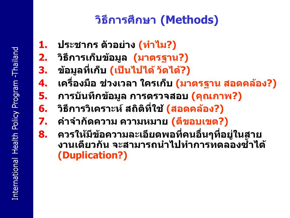 International Health Policy Program -Thailand วิธีการศึกษา (Methods) 1.ประชากร ตัวอย่าง (ทำไม?) 2.วิธีการเก็บข้อมูล (มาตรฐาน?) 3.ข้อมูลที่เก็บ (เป็นไป