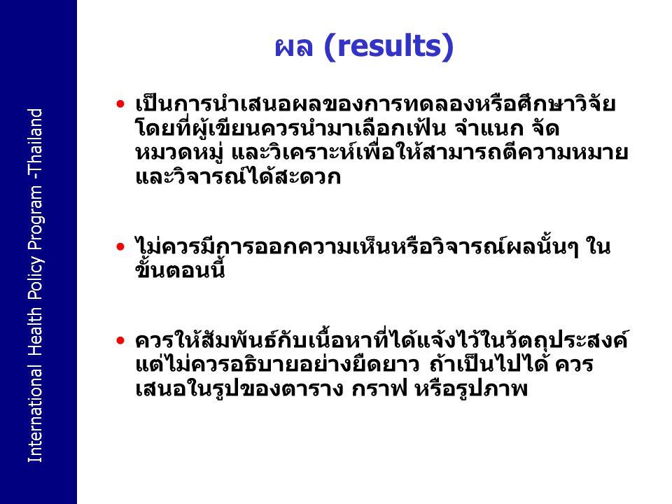 International Health Policy Program -Thailand ผล (results) เป็นการนำเสนอผลของการทดลองหรือศึกษาวิจัย โดยที่ผู้เขียนควรนำมาเลือกเฟ้น จำแนก จัด หมวดหมู่