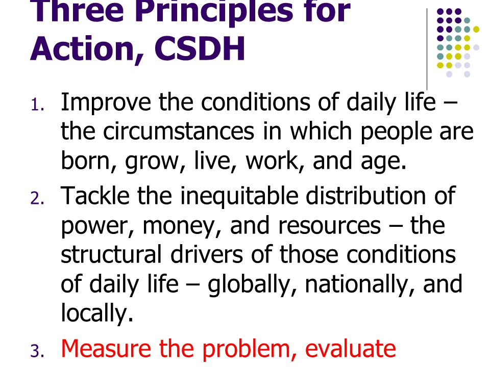 Three Principles for Action, CSDH  Improve the conditions of daily life – the circumstances in which people are born, grow, live, work, and age. 