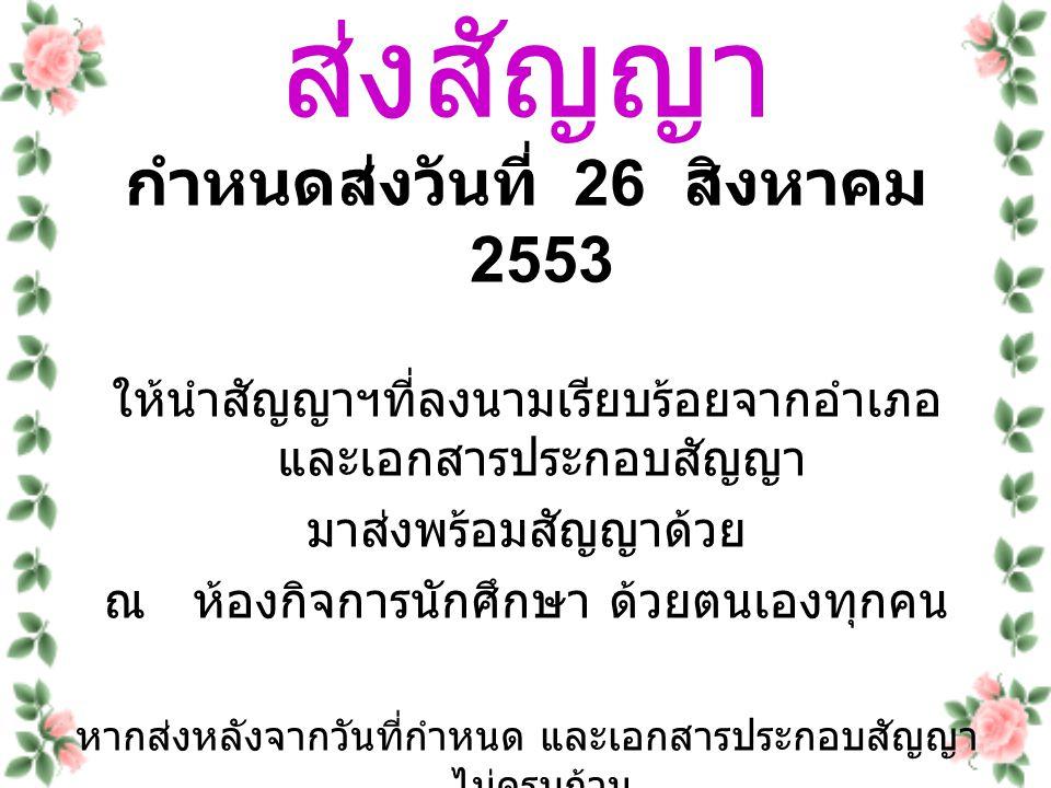 ส่งสัญญา กำหนดส่งวันที่ 26 สิงหาคม 2553 ให้นำสัญญาฯที่ลงนามเรียบร้อยจากอำเภอ และเอกสารประกอบสัญญา มาส่งพร้อมสัญญาด้วย ณ ห้องกิจการนักศึกษา ด้วยตนเองทุ