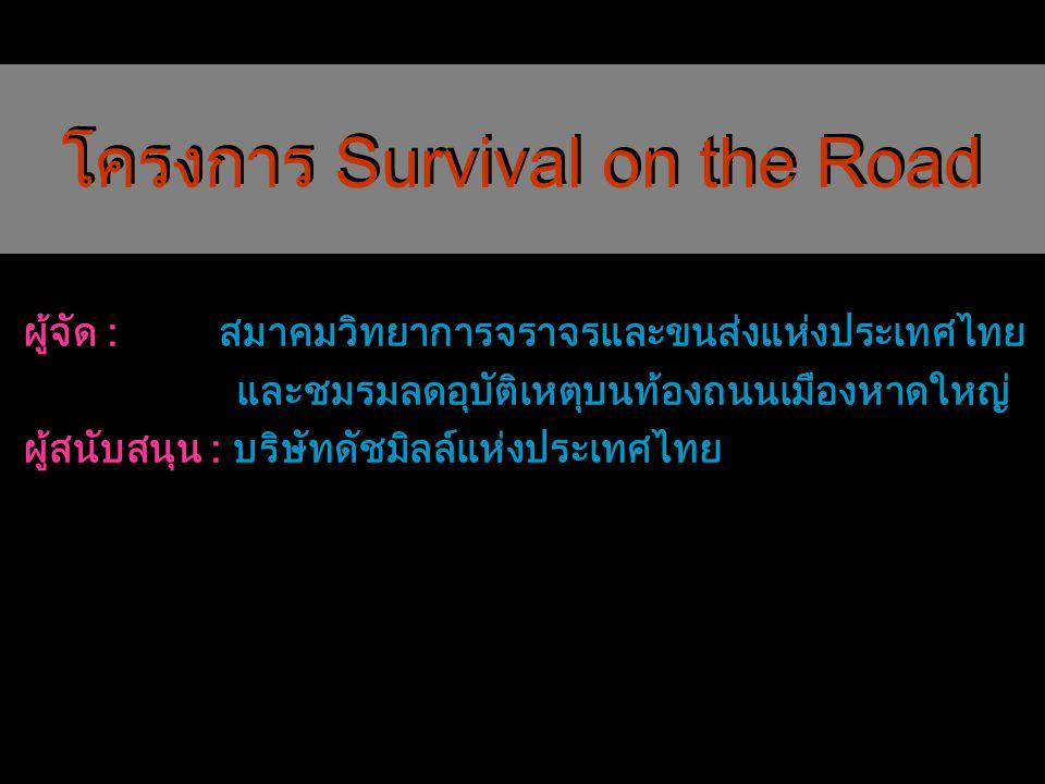 โครงการ Survival on the Road ผู้จัด : สมาคมวิทยาการจราจรและขนส่งแห่งประเทศไทย และชมรมลดอุบัติเหตุบนท้องถนนเมืองหาดใหญ่ ผู้สนับสนุน : บริษัทดัชมิลล์แห่
