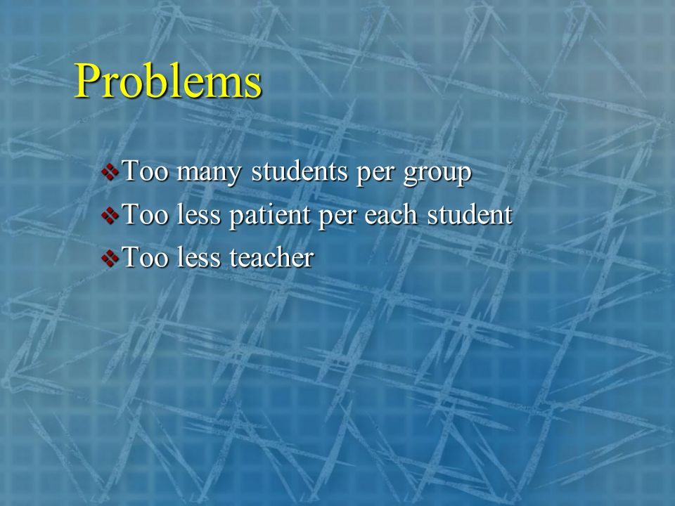 Problems  Too many students per group  Too less patient per each student  Too less teacher