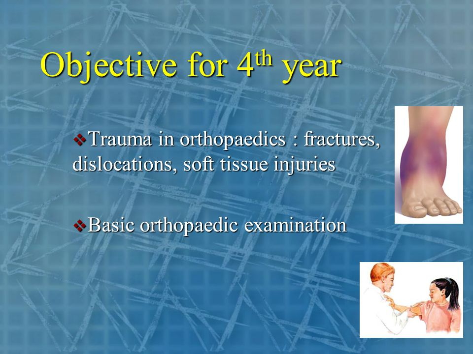 Objective for 4 th year  Trauma in orthopaedics : fractures, dislocations, soft tissue injuries  Basic orthopaedic examination
