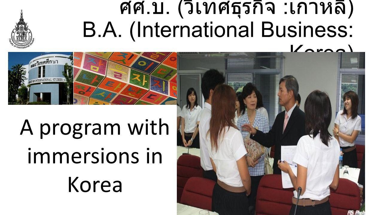 ศศ. บ. ( วิเทศธุรกิจ : เกาหลี ) B.A. (International Business: Korea) A program with immersions in Korea