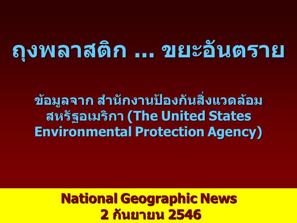 ถุงพลาสติก... ขยะอันตราย ข้อมูลจาก สำนักงานป้องกันสิ่งแวดล้อม สหรัฐอเมริกา (The United States Environmental Protection Agency) National Geographic New