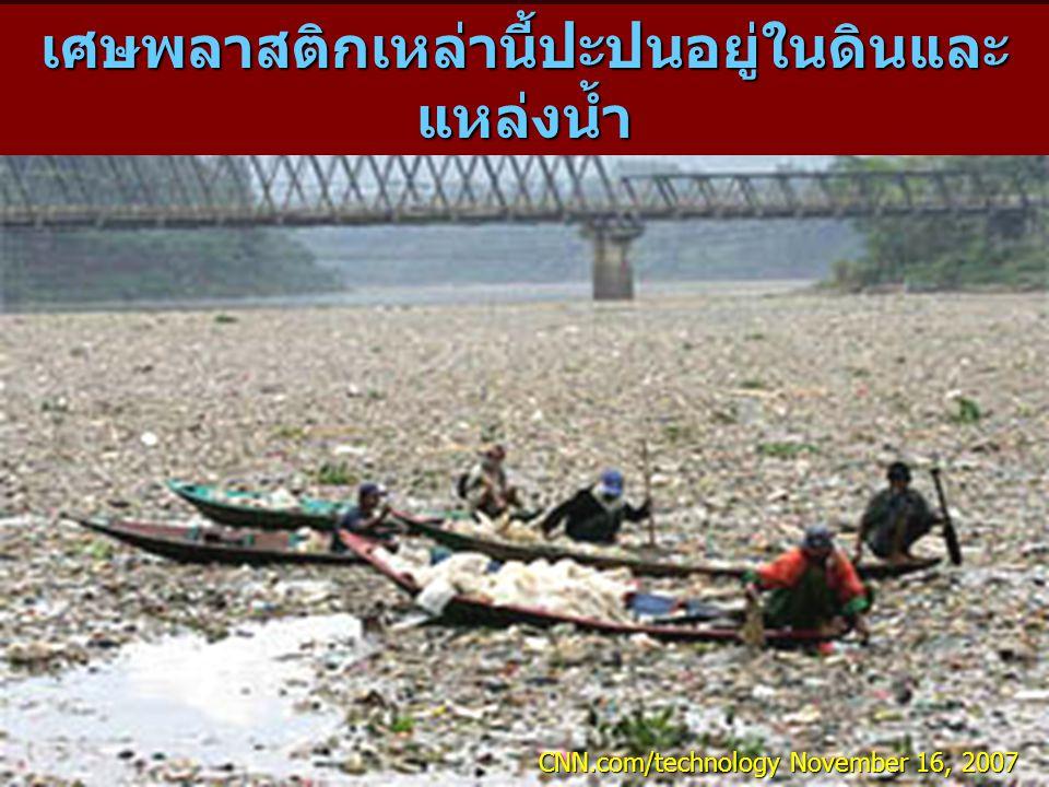 เศษพลาสติกเหล่านี้ปะปนอยู่ในดินและ แหล่งน้ำ CNN.com/technology November 16, 2007