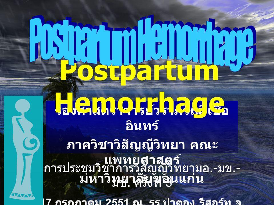 รองศาสตราจารย์วราภรณ์ เชื้อ อินทร์ ภาควิชาวิสัญญีวิทยา คณะ แพทยศาสตร์ มหาวิทยาลัยขอนแก่น Postpartum Hemorrhage การประชุมวิชาการวิสัญญีวิทยามอ.- มข.- ม