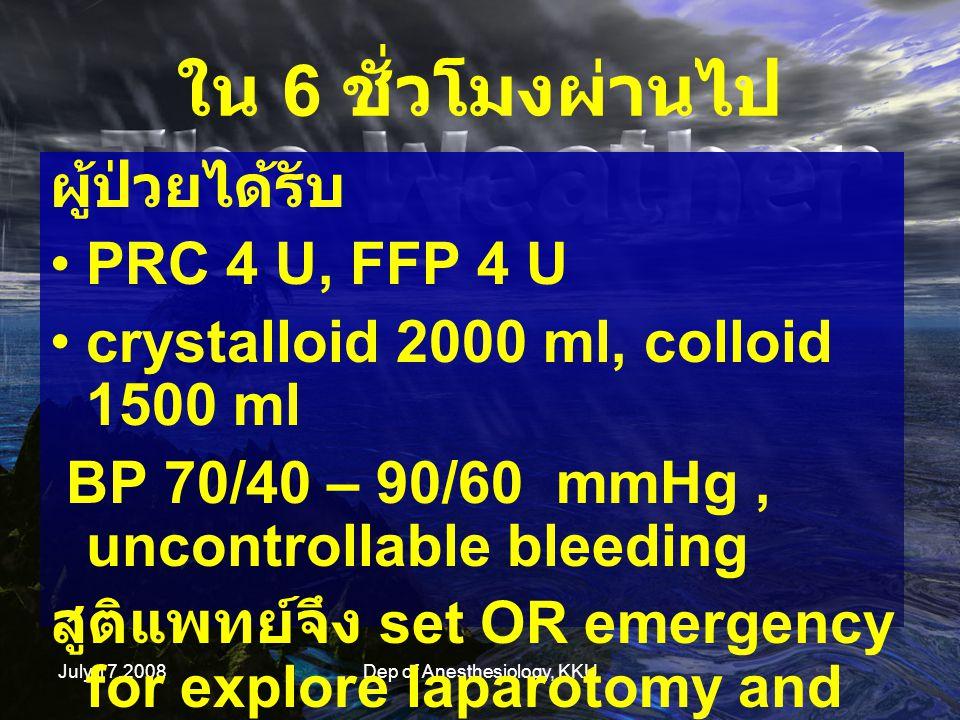 July 17,2008Dep of Anesthesiology, KKU ใน 6 ชั่วโมงผ่านไป ผู้ป่วยได้รับ PRC 4 U, FFP 4 U crystalloid 2000 ml, colloid 1500 ml BP 70/40 – 90/60 mmHg, u