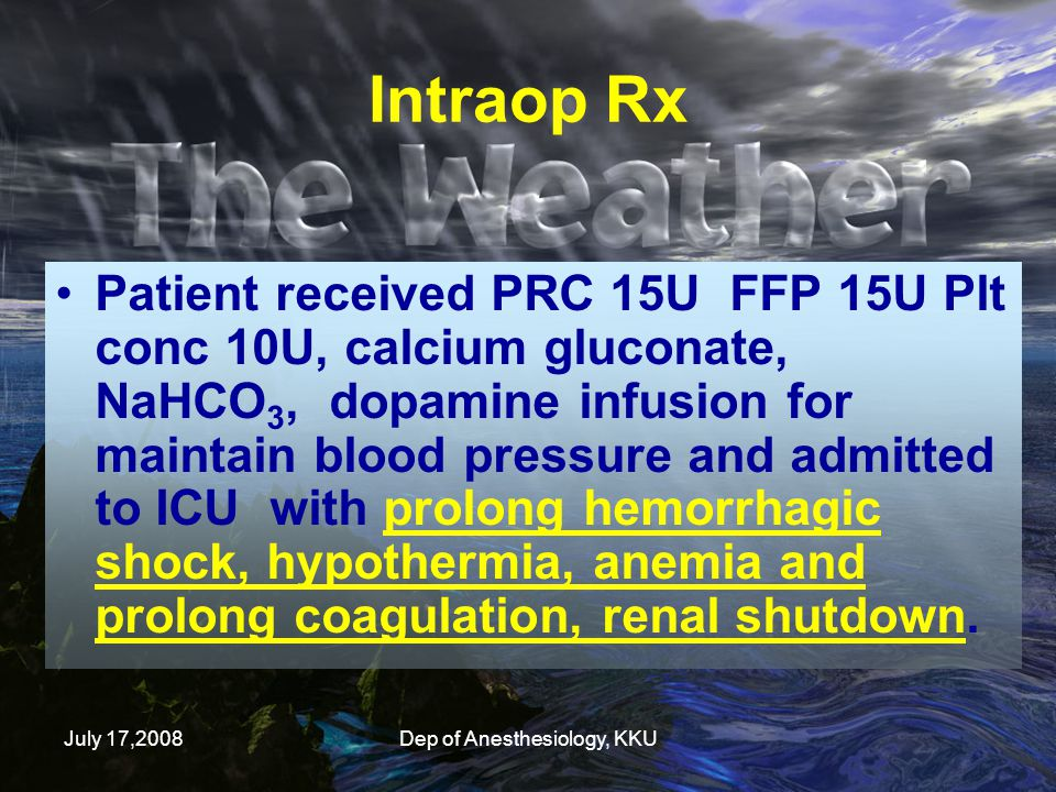 July 17,2008Dep of Anesthesiology, KKU Patient received PRC 15U FFP 15U Plt conc 10U, calcium gluconate, NaHCO 3, dopamine infusion for maintain blood pressure and admitted to ICU with prolong hemorrhagic shock, hypothermia, anemia and prolong coagulation, renal shutdown.