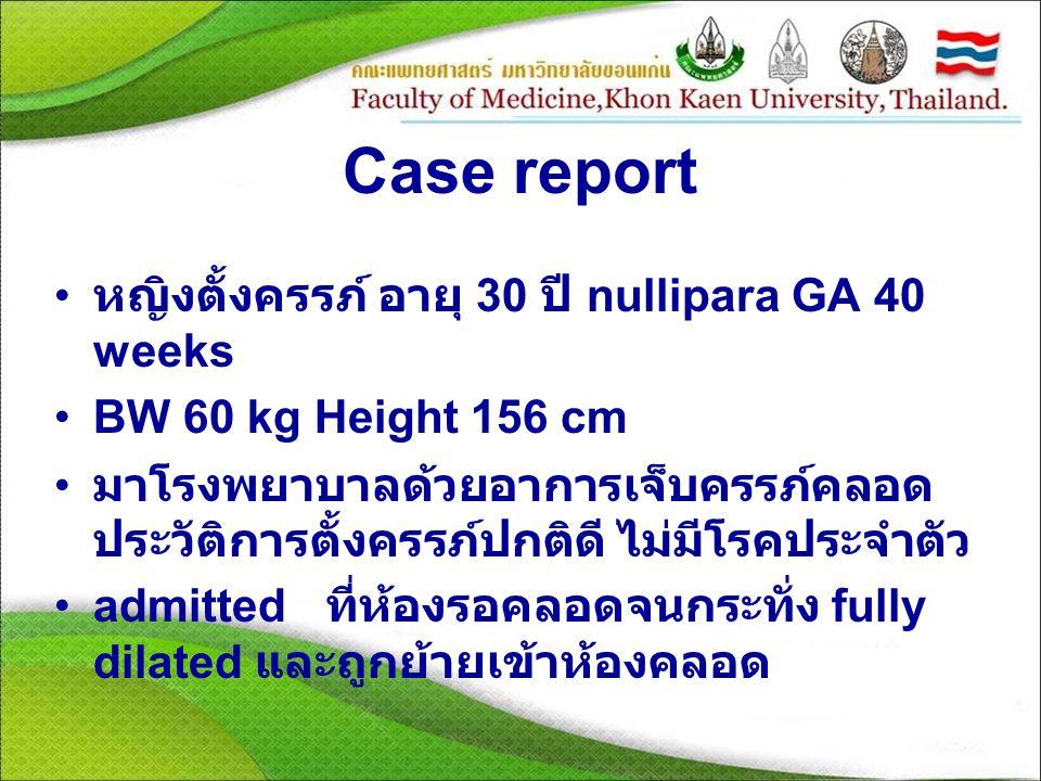 Case report หญิงตั้งครรภ์ อายุ 30 ปี nullipara GA 40 weeks BW 60 kg Height 156 cm มาโรงพยาบาลด้วยอาการเจ็บครรภ์คลอด ประวัติการตั้งครรภ์ปกติดี ไม่มีโรค