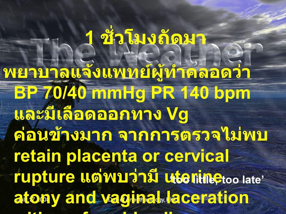 July 17,2008Dep of Anesthesiology, KKU สูติแพทย์ resuscitation ให้ PRC, crystalloid และ colloid ขอเลือดเพิ่ม ระหว่าง นั้นได้ทำ cutdown เพื่อ assessed และ restored volume ให้แก่ผู้ป่วย และให้ uterotonic drugs และ suture for controlled bleeding บริเวณช่องคลอด