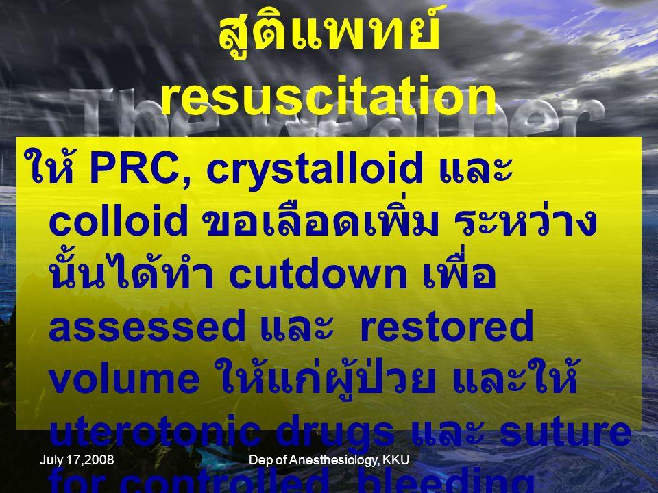 July 17,2008Dep of Anesthesiology, KKU ใน 6 ชั่วโมงผ่านไป ผู้ป่วยได้รับ PRC 4 U, FFP 4 U crystalloid 2000 ml, colloid 1500 ml BP 70/40 – 90/60 mmHg, uncontrollable bleeding สูติแพทย์จึง set OR emergency for explore laparotomy and stop bleeding