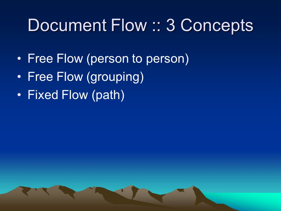 Document Flow :: 3 Concepts Free Flow (person to person) Free Flow (grouping) Fixed Flow (path)