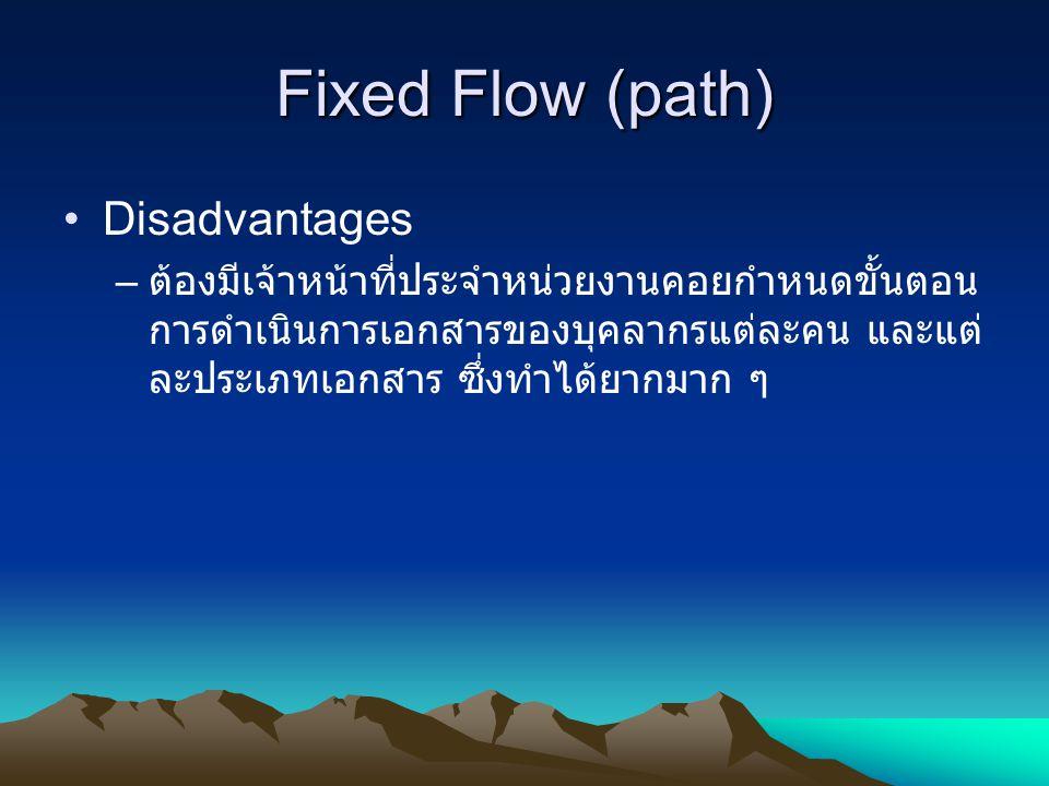Fixed Flow (path) Disadvantages – ต้องมีเจ้าหน้าที่ประจำหน่วยงานคอยกำหนดขั้นตอน การดำเนินการเอกสารของบุคลากรแต่ละคน และแต่ ละประเภทเอกสาร ซึ่งทำได้ยาก