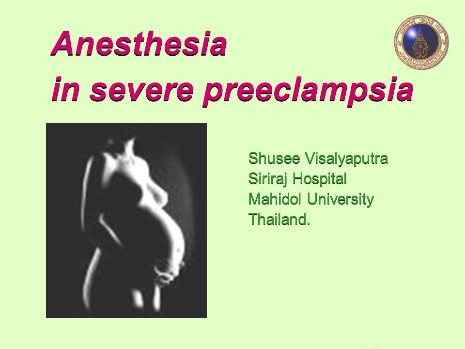 Anesthesia in severe preeclampsia Shusee Visalyaputra Siriraj Hospital Mahidol University Thailand.