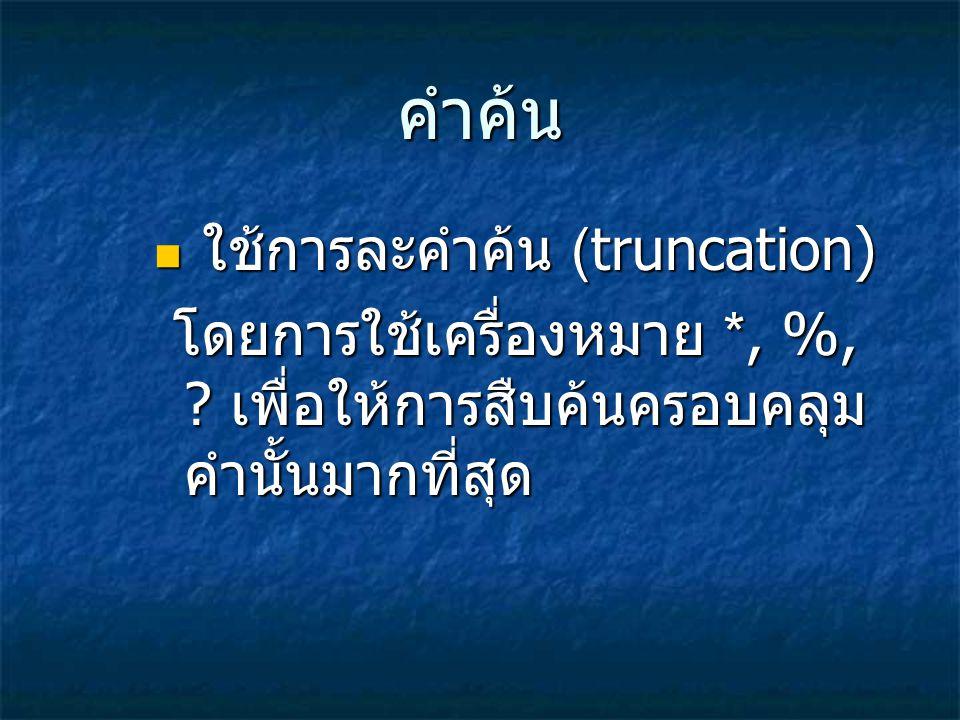 คำค้น ใช้การละคำค้น (truncation) ใช้การละคำค้น (truncation) โดยการใช้เครื่องหมาย *, %, ? เพื่อให้การสืบค้นครอบคลุม คำนั้นมากที่สุด โดยการใช้เครื่องหมา
