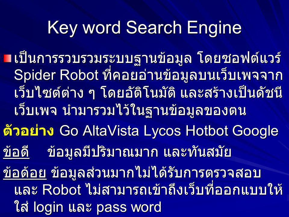 Key word Search Engine เป็นการรวบรวมระบบฐานข้อมูล โดยซอฟต์แวร์ Spider Robot ที่คอยอ่านข้อมูลบนเว็บเพจจาก เว็บไซต์ต่าง ๆ โดยอัติโนมัติ และสร้างเป็นดัชน