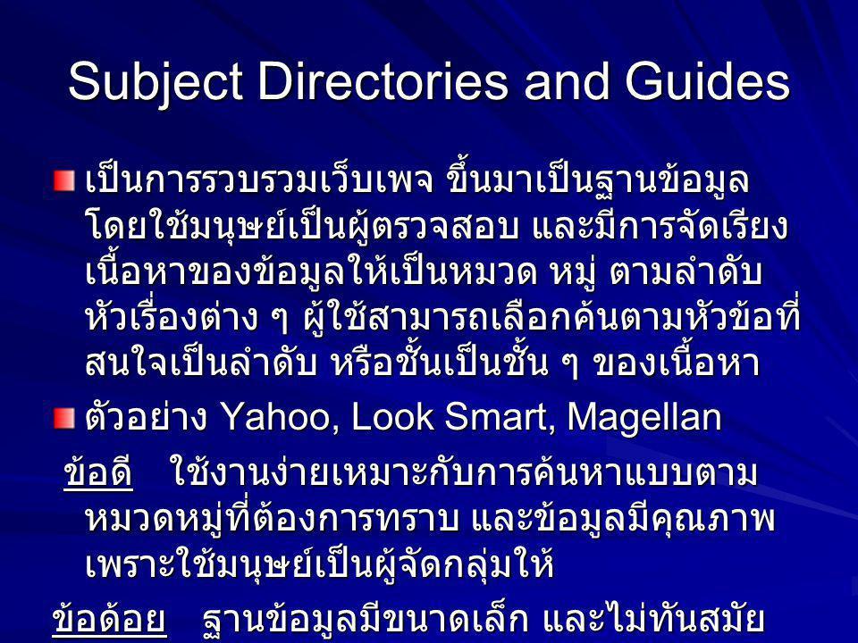 Subject Directories and Guides เป็นการรวบรวมเว็บเพจ ขึ้นมาเป็นฐานข้อมูล โดยใช้มนุษย์เป็นผู้ตรวจสอบ และมีการจัดเรียง เนื้อหาของข้อมูลให้เป็นหมวด หมู่ ต