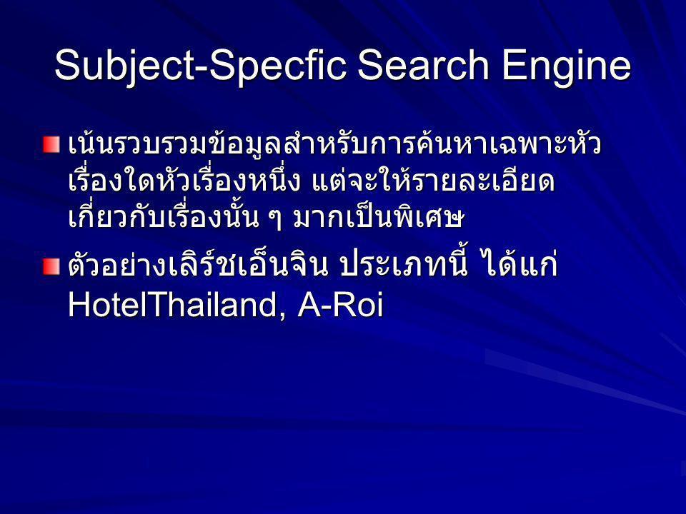Subject-Specfic Search Engine เน้นรวบรวมข้อมูลสำหรับการค้นหาเฉพาะหัว เรื่องใดหัวเรื่องหนึ่ง แต่จะให้รายละเอียด เกี่ยวกับเรื่องนั้น ๆ มากเป็นพิเศษ ตัวอ