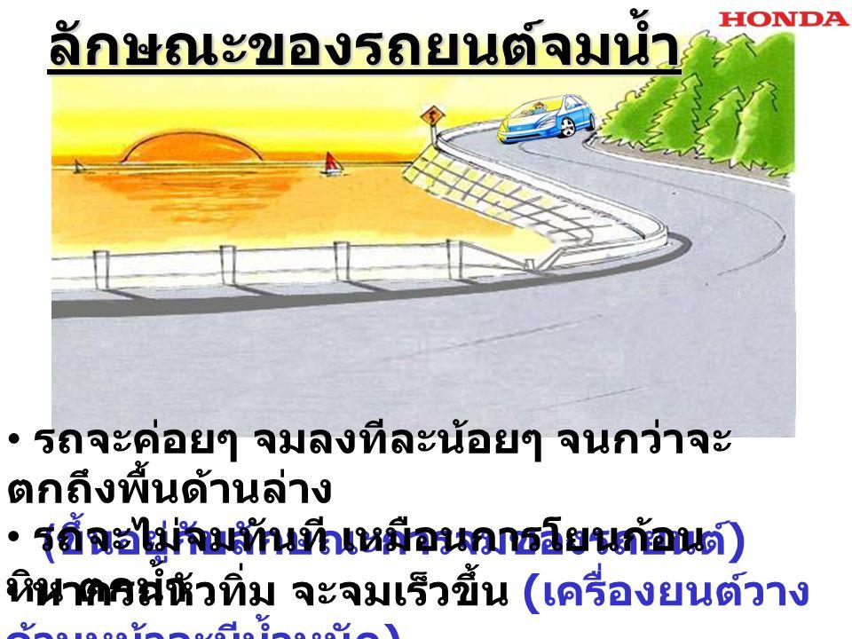 ลักษณะของรถยนต์จมน้ำ ลักษณะของรถยนต์จมน้ำ ขณะรถจมน้ำมีโอกาสรถ พลิกในน้ำได้ น้ำจะค่อยๆไหลซึมเข้ารถได้บริเวณตาม รอยต่อและรูต่างๆ เกิดแรงดันใต้น้ำ ที่นอกตัวรถและ ในรถไม่เท่ากัน เครื่องยนต์ดับ ระบบไฟฟ้า รถยนต์ไม่ทำงาน