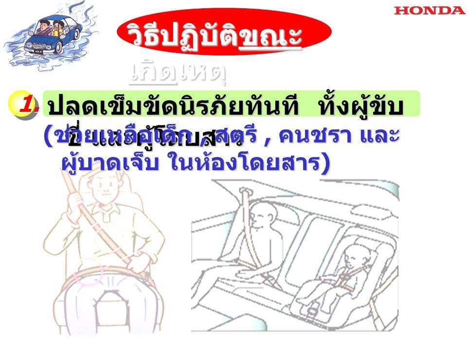 ปลดเข็มขัดนิรภัยทันที ทั้งผู้ขับ ขี่ และผู้โดยสาร 1. ( ช่วยเหลือเด็ก, สตรี, คนชรา และ ผู้บาดเจ็บ ในห้องโดยสาร ) วิธีปฏิบัติขณะ เกิดเหตุ
